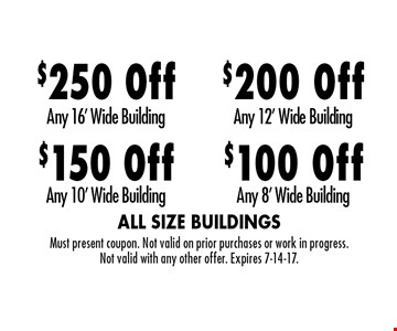 $100 Off Any 8' Wide Building. $200 Off Any 12' Wide Building. $150 Off Any 10' Wide Building. $250 Off Any 16' Wide Building. Must present coupon. Not valid on prior purchases or work in progress. Not valid with any other offer. Expires 7-14-17.