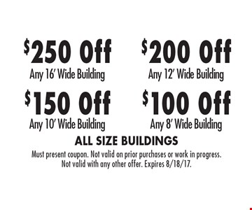$100 Off Any 8' Wide Building. $200 Off Any 12' Wide Building. $150 Off Any 10' Wide Building. $250 Off Any 16' Wide Building. Must present coupon. Not valid on prior purchases or work in progress. Not valid with any other offer. Expires 8/18/17.