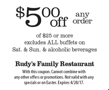 $5.00 off any order of $25 or more. Excludes all buffets on Sat. & Sun. & alcoholic beverages. With this coupon. Cannot combine with any other offers or promotions. Not valid with any specials or on Easter. Expires 4/28/17.