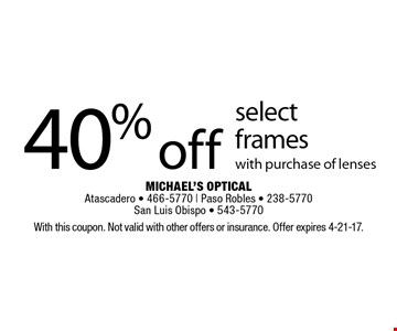 40% off select frames with purchase of lenses. With this coupon. Not valid with other offers or insurance. Offer expires 4-21-17.