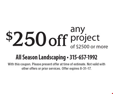 $250 off any project of $2500 or more. With this coupon. Please present offer at time of estimate. Not valid with other offers or prior services. Offer expires 8-31-17.