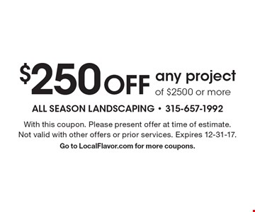 $250 OFF any project of $2500 or more. With this coupon. Please present offer at time of estimate. Not valid with other offers or prior services. Expires 12-31-17. Go to LocalFlavor.com for more coupons.