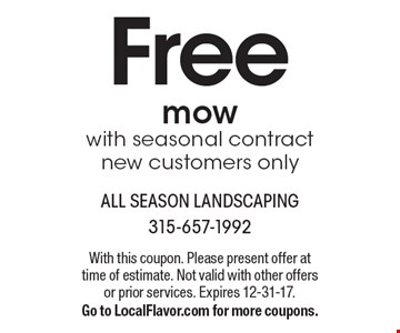 Free mow with seasonal contract new customers only. With this coupon. Please present offer at time of estimate. Not valid with other offers or prior services. Expires 12-31-17. Go to LocalFlavor.com for more coupons.