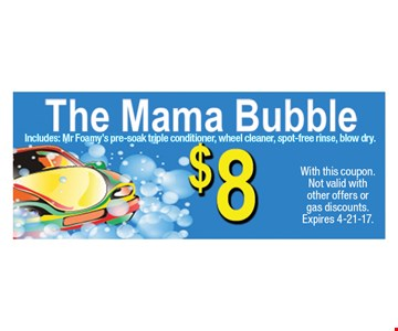 $8 The Mama Bubble Includes: Mr Foamy's pre-soak triple conditioner, wheel cleaner, spot-free rinse, blow dry. With this coupon. Not valid with other offers or gas discounts. Expires 4-21-17.