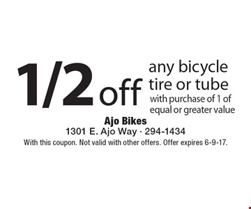 1/2 off any bicycle tire or tube with purchase of 1 of equal or greater value. With this coupon. Not valid with other offers. Offer expires 6-9-17.