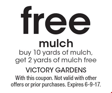 free mulch buy 10 yards of mulch, get 2 yards of mulch free. With this coupon. Not valid with other offers or prior purchases. Expires 6-9-17.