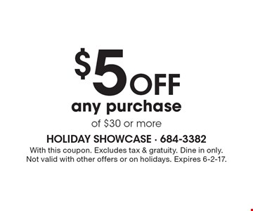 $5 off any purchase of $30 or more. With this coupon. Excludes tax & gratuity. Dine in only. Not valid with other offers or on holidays. Expires 6-2-17.
