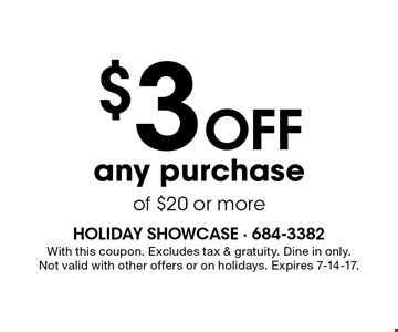 $3 Off any purchase of $20 or more. With this coupon. Excludes tax & gratuity. Dine in only. Not valid with other offers or on holidays. Expires 7-14-17.