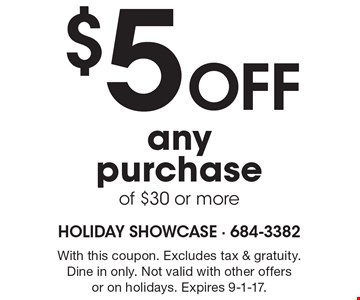 $5 off anypurchase of $30 or more. With this coupon. Excludes tax & gratuity. Dine in only. Not valid with other offersor on holidays. Expires 9-1-17.