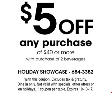$5 Off any purchase of $40 or more. with purchase of 2 beverages. With this coupon. Excludes tax & gratuity. Dine in only. Not valid with specials, other offers or on holidays. 1 coupon per table. Expires 10-13-17.