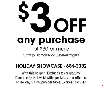$3 Off any purchase of $30 or more. with purchase of 2 beverages. With this coupon. Excludes tax & gratuity. Dine in only. Not valid with specials, other offers or on holidays. 1 coupon per table. Expires 10-13-17.