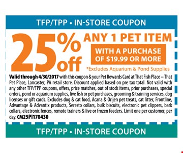 25% Off ANY 1 pet Item  with purchase of $19.99 or more 8excludes Aquarium & Pound suppliesith this coupon  & your petrewards card at that fish place that pet place., Lancaster, Pa retail store. Not valid with any other TFP/TPP coupons, offers,price matches, out of stock items, prior purchases & special orders. pound or aquarium supplies, live fish or petpurchases, grooming & training service, dog licences or gift cards. excludes dog & cat food=, Acana &Orijen pet treats, Cat litter, frontline,advantage products, seresto collars, bulk biscuits, electronic pet clippers, bark collars, electronic fences, remote trainers & live or frozen feeders. limit one per customer, per day.