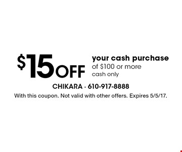 $15 Off your cash purchase of $100 or more. cash only. With this coupon. Not valid with other offers. Expires 5/5/17.