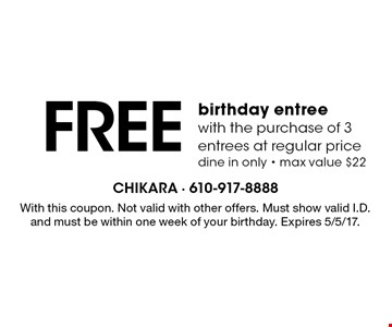 FREE birthday entree with the purchase of 3 entrees at regular price. dine in only - max value $22. With this coupon. Not valid with other offers. Must show valid I.D. and must be within one week of your birthday. Expires 5/5/17.