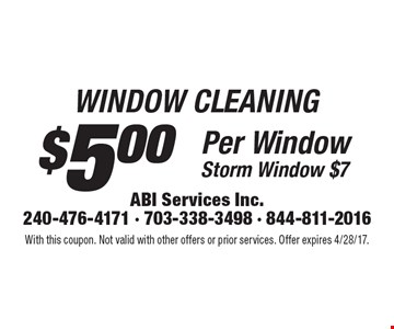WINDOW CLEANING $5.00 Per Window. Storm Window $7. With this coupon. Not valid with other offers or prior services. Offer expires 4/28/17.