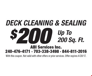 DECK CLEANING & SEALING $200. Up To 200 Sq. Ft. With this coupon. Not valid with other offers or prior services. Offer expires 4/28/17.