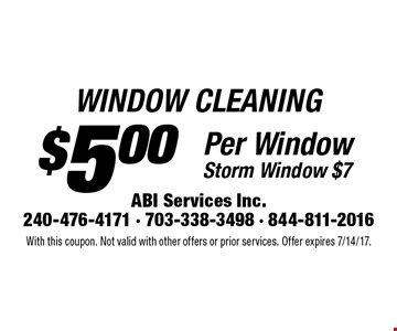 $5.00 WINDOW CLEANING Per Window Storm Window $7. With this coupon. Not valid with other offers or prior services. Offer expires 7/14/17.