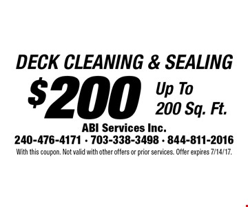 $200 DECK CLEANING & SEALING Up To 200 Sq. Ft. With this coupon. Not valid with other offers or prior services. Offer expires 7/14/17.