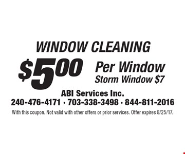 WINDOW CLEANING $5.00 Per Window. Storm Window $7. With this coupon. Not valid with other offers or prior services. Offer expires 8/25/17.