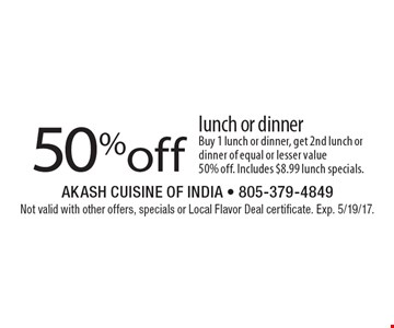 50%off lunch or dinner. Buy 1 lunch or dinner, get 2nd lunch or dinner of equal or lesser value 50% off. Includes $8.99 lunch specials. Not valid with other offers, specials or Local Flavor Deal certificate. Exp. 5/19/17.