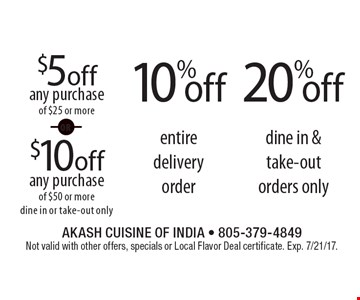 20% off dine in & take-out orders only. 10% off entire delivery order. $5 off any purchase of $25 or more OR $10 off any purchase of $50 or more, dine in or take-out only. Not valid with other offers, specials or Local Flavor Deal certificate. Exp. 7/21/17.