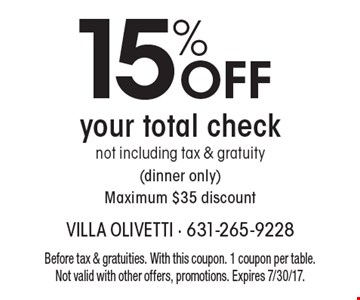 15% OFF your total check not including tax & gratuity (dinner only) Maximum $35 discount. Before tax & gratuities. With this coupon. 1 coupon per table. Not valid with other offers, promotions. Expires 7/30/17.