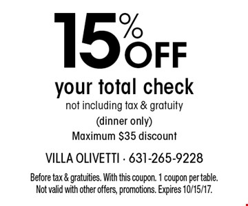 15% OFF your total check not including tax & gratuity (dinner only) Maximum $35 discount. Before tax & gratuities. With this coupon. 1 coupon per table. Not valid with other offers, promotions. Expires 10/15/17.