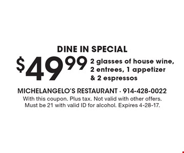 Dine In Special $49.99 2 glasses of house wine, 2 entrees, 1 appetizer & 2 espressos. With this coupon. Plus tax. Not valid with other offers. Must be 21 with valid ID for alcohol. Expires 4-28-17.