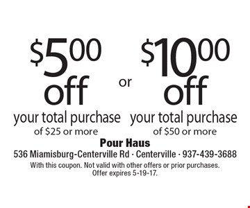 $5.00 off your total purchase of $25 or more OR $10.00 off your total purchase of $50 or more. With this coupon. Not valid with other offers or prior purchases. Offer expires 5-19-17.