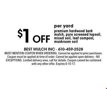 $1 off per yard premium hardwood bark mulch, pure screened topsoil, mixed soil, leaf compost, mushroom soil. Must mention coupon when ordering. Cannot be applied to prior purchases. Coupon must be applied at time of order. Cannot be applied upon delivery. NO EXCEPTIONS. Limited delivery area, call for details. Coupon cannot be combined with any other offer. Expires 6-15-17.