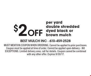 $2 Off per yard double shredded dyed black or brown mulch. Must mention coupon when ordering. Cannot be applied to prior purchases. Coupon must be applied at time of order. Cannot be applied upon delivery - NO EXCEPTIONS. Limited delivery area, call for details. Coupon cannot be combined with any other offer. Expires 9/30/17.