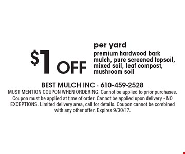 $1 Off per yard premium hardwood bark mulch, pure screened topsoil, mixed soil, leaf compost, mushroom soil. Must mention coupon when ordering. Cannot be applied to prior purchases. Coupon must be applied at time of order. Cannot be applied upon delivery - NO EXCEPTIONS. Limited delivery area, call for details. Coupon cannot be combined with any other offer. Expires 7/7/17.