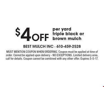 $4 Off per yardtriple black or brown mulch. Must mention coupon when ordering. Coupon must be applied at time of order. Cannot be applied upon delivery - NO EXCEPTIONS. Limited delivery area,call for details. Coupon cannot be combined with any other offer. Expires 5-5-17.