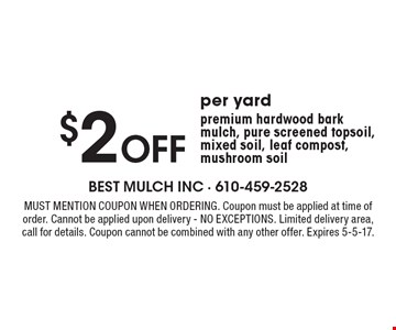 $2 Off per yardpremium hardwood bark mulch, pure screened topsoil, mixed soil, leaf compost, mushroom soil. Must mention coupon when ordering. Coupon must be applied at time of order. Cannot be applied upon delivery - NO EXCEPTIONS. Limited delivery area,call for details. Coupon cannot be combined with any other offer. Expires 5-5-17.