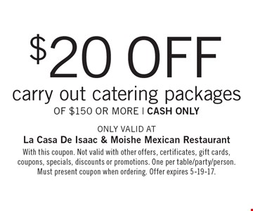 $20 off carry out catering packages Of $150 Or More | cash only. Only valid at La Casa De Isaac & Moishe Mexican Restaurant. With this coupon. Not valid with other offers, certificates, gift cards, coupons, specials, discounts or promotions. One per table/party/person. Must present coupon when ordering. Offer expires 5-19-17.