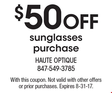 $50 off sunglasses purchase. With this coupon. Not valid with other offers or prior purchases. Expires 8-31-17.
