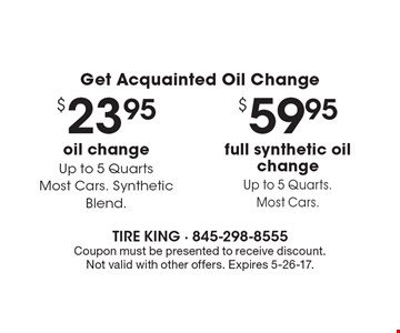 Get Acquainted Oil Change. $59.95 full synthetic oil change, Up to 5 Quarts. Most Cars. $23.95 oil change, Up to 5 Quarts. Most Cars. Synthetic Blend. Coupon must be presented to receive discount. Not valid with other offers. Expires 5-26-17.