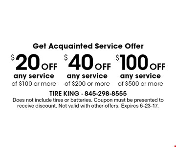 Get Acquainted Service Offer $20 Off any service of $100 or more, $40 Off any service of $200 or more or $100 Off any service of $500 or more. Does not include tires or batteries. Coupon must be presented to receive discount. Not valid with other offers. Expires 6-23-17.