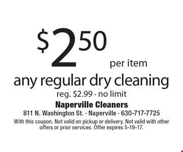 $2.50 per item for any regular dry cleaning. Reg. $2.99. No limit. With this coupon. Not valid on pickup or delivery. Not valid with other offers or prior services. Offer expires 5-19-17.