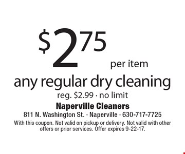 $2.75 per item, any regular dry cleaning. Reg. $2.99 - no limit. With this coupon. Not valid on pickup or delivery. Not valid with other offers or prior services. Offer expires 9-22-17.