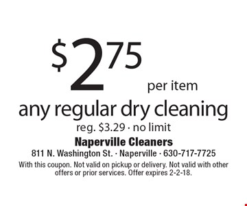 $2.75 per item any regular dry cleaning. Reg. $3.29. No limit. With this coupon. Not valid on pickup or delivery. Not valid with other offers or prior services. Offer expires 2-2-18.