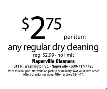 $2.75 per item any regular dry cleaning. Reg. $2.99. No limit. With this coupon. Not valid on pickup or delivery. Not valid with other offers or prior services. Offer expires 12-1-17.