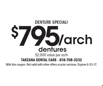 Denture Special! $795/arch dentures $2,000 value per arch. With this coupon. Not valid with other offers or prior services. Expires 6-23-17.