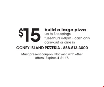 $15 build a large pizza up to 3 toppings. Tues-Thurs 4-8pm. Cash only. Carry-out or dine in. Must present coupon. Not valid with other offers. Expires 4-21-17.