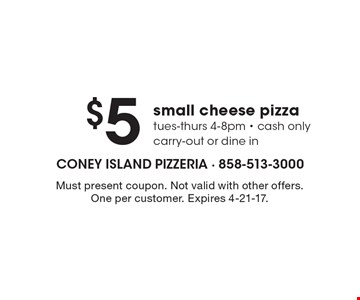 $5 small cheese pizza. Tues-Thurs 4-8pm. Cash only. Carry-out or dine in. Must present coupon. Not valid with other offers. One per customer. Expires 4-21-17.
