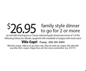 $26.95 family style dinner to go for 2 or more, served with mixed green or Caesar salad and garlic bread and choice of 1 of the following: fettuccine alfredo, spaghetti with meatballs or lasagna with meat sauce. With this coupon. Valid on to-go orders only. Only one order per coupon. Not valid with any other offer, coupon, Happy Hour, prix-fixe menu or promotion. Exp. 4/21/17.