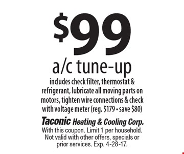 $99 a/c tune-up. Includes check filter, thermostat & refrigerant, lubricate all moving parts on motors, tighten wire connections & check with voltage meter (reg. $179 - save $80). With this coupon. Limit 1 per household. Not valid with other offers, specials or prior services. Exp. 4-28-17.