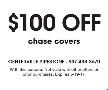$100 off chase covers. With this coupon. Not valid with other offers or prior purchases. Expires 5-19-17.