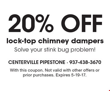 20% off lock-top chimney dampers. Solve your stink bug problem! With this coupon. Not valid with other offers or prior purchases. Expires 5-19-17.