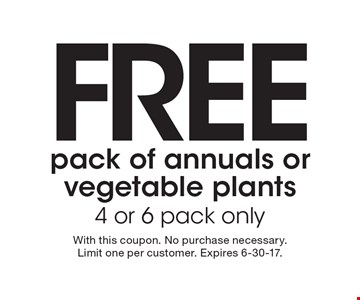 FREE pack of annuals or vegetable plants 4 or 6 pack only. With this coupon. No purchase necessary. Limit one per customer. Expires 6-30-17.